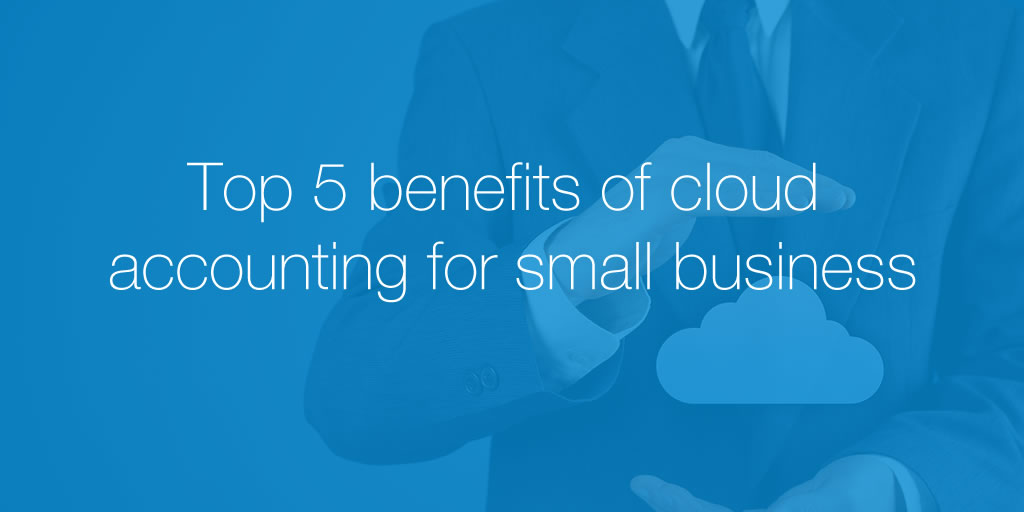Top 5 Benefits Of Cloud Accounting For Small Business
